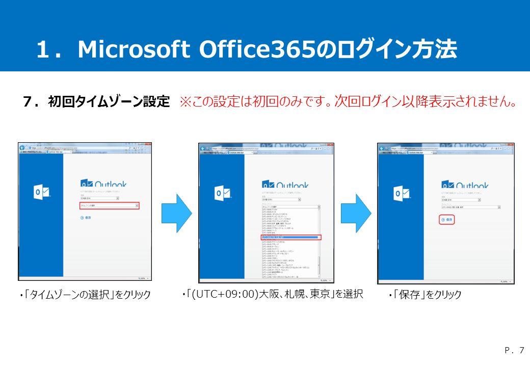 1.Microsoft Office365のログイン方法 7.初回タイムゾーン設定 ※この設定は初回のみです。次回ログイン以降表示されません。 ・「タイムゾーンの選択」をクリック ・「(UTC+09:00)大阪、札幌、東京」を選択 ・「保存」をクリック P.7