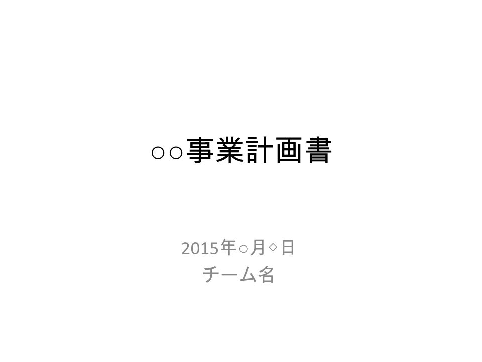 ○○ 事業計画書 2015 年 ○ 月◇日 チーム名