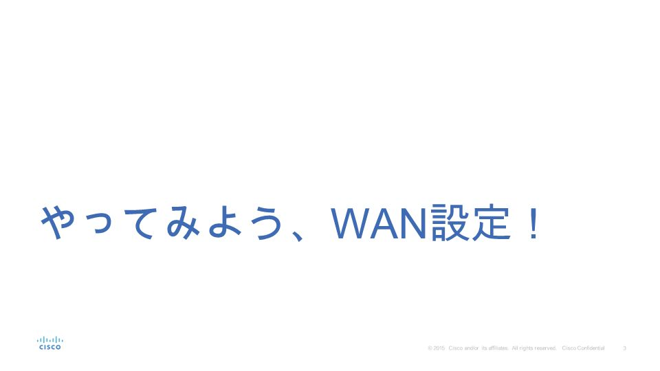 3 © 2015 Cisco and/or its affiliates. All rights reserved. Cisco Confidential やってみよう、 WAN 設定!