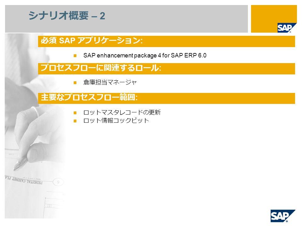 SAP enhancement package 4 for SAP ERP 6.0 倉庫担当マネージャ ロットマスタレコードの更新 ロット情報コックピット シナリオ概要 – 2 必須 SAP アプリケーション : プロセスフローに関連するロール : 主要なプロセスフロー範囲 :