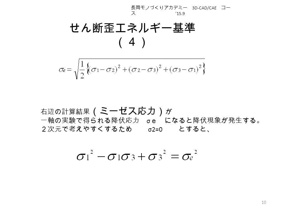せん断歪エネルギー基準 (4) 10 右辺の計算結果 (ミーゼス応力) が 一軸の実験で得られる降伏応力 σ e になると降伏現象が発生する。 2次元で考えやすくするため σ2=0 とすると、 長岡モノづくりアカデミー 3D-CAD/CAE コー ス '15.9