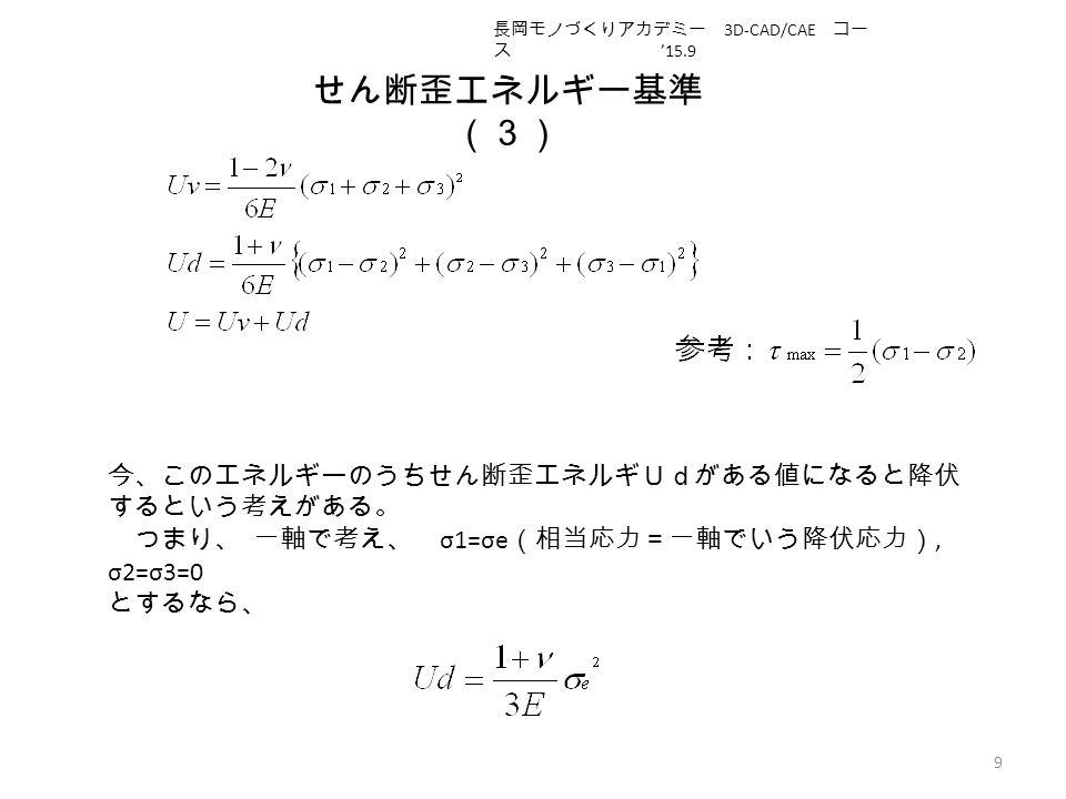 せん断歪エネルギー基準 (3) 9 今、このエネルギーのうちせん断歪エネルギUdがある値になると降伏 するという考えがある。 つまり、 一軸で考え、 σ1=σe (相当応力=一軸でいう降伏応力), σ2=σ3=0 とするなら、 長岡モノづくりアカデミー 3D-CAD/CAE コー ス '15.9
