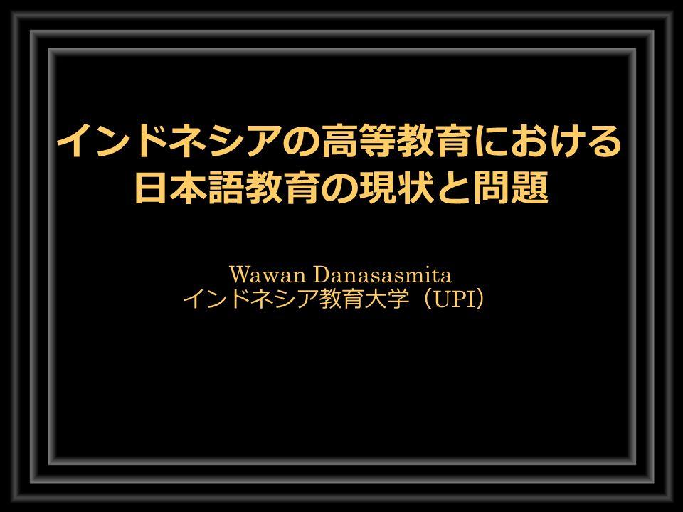 インドネシアの高等教育における 日本語教育の現状と問題 Wawan Danasasmita インドネシア教育大学( UPI )