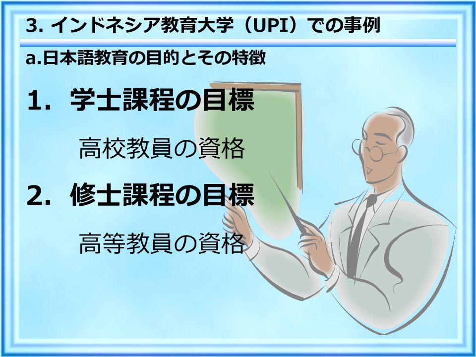 a. 日本語教育の目的とその特徴 1 .学士課程の目標 高校教員の資格 2 .修士課程の目標 高等教員の資格 3. インドネシア教育大学( UPI )での事例