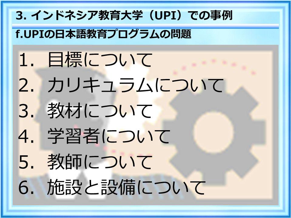 f.UPI の日本語教育プログラムの問題 1 .目標について 2 .カリキュラムについて 3 .教材について 4 .学習者について 5 .教師について 6 .施設と設備について 3.