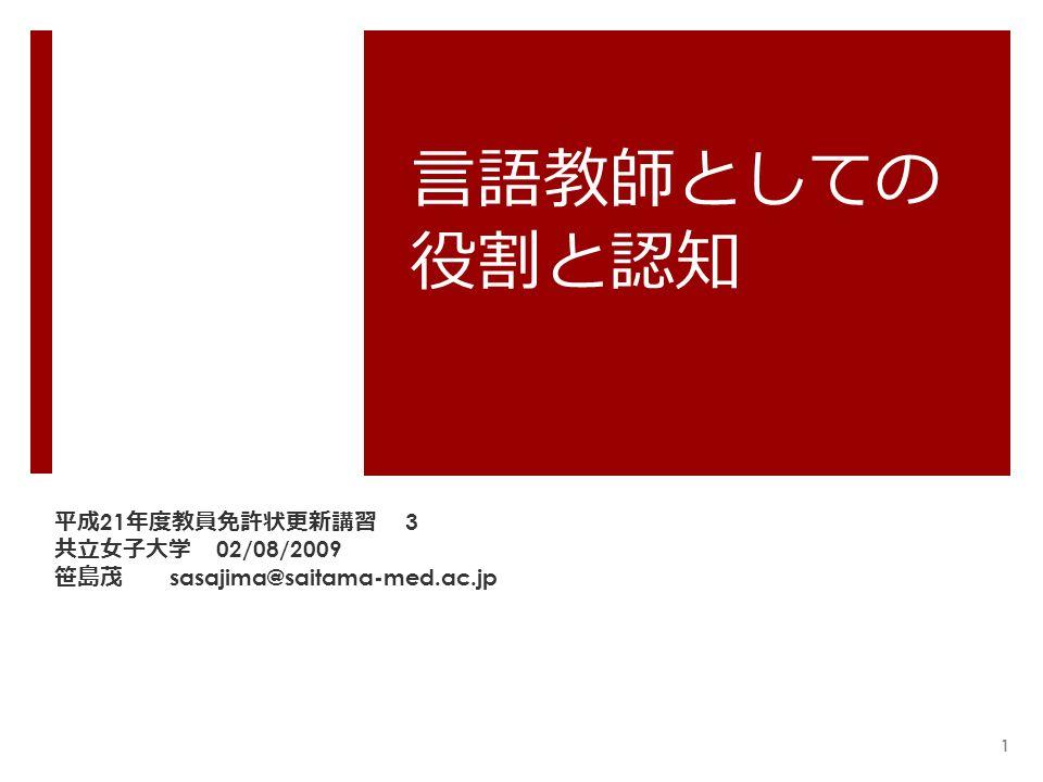 言語教師としての 役割と認知 平成 21 年度教員免許状更新講習 3 共立女子大学 02/08/2009 笹島茂 sasajima@saitama-med.ac.jp 1