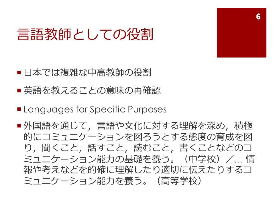 言語教師としての役割  日本では複雑な中高教師の役割  英語を教えることの意味の再確認  Languages for Specific Purposes  外国語を通じて , 言語や文化に対する理解を深め , 積極 的にコミュニケーションを図ろうとする態度の育成を図 り , 聞くこと , 話すこと , 読むこと , 書くことなどのコ ミュニケーション能力の基礎を養う 。( 中学校 )/ … 情 報や考えなどを的確に理解したり適切に伝えたりするコ ミュニケーション能力を養う 。( 高等学校 ) 6