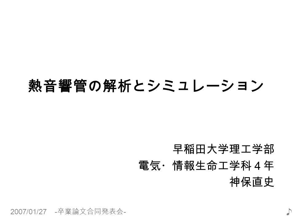 2007/01/27 - 卒業論文合同発表会 - ♪ 早稲田大学理工学部 電気・情報生命工学科4年 神保直史 熱音響管の解析とシミュレーション