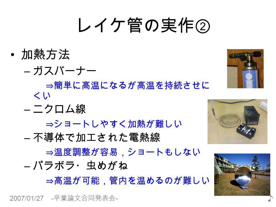 2007/01/27 - 卒業論文合同発表会 - ♪ レイケ管の実作② 加熱方法 – ガスバーナー ⇒簡単に高温になるが高温を持続させに くい – ニクロム線 ⇒ショートしやすく加熱が難しい – 不導体で加工された電熱線 ⇒温度調整が容易,ショートもしない – パラボラ・虫めがね ⇒高温が可能,管内を温めるのが難しい