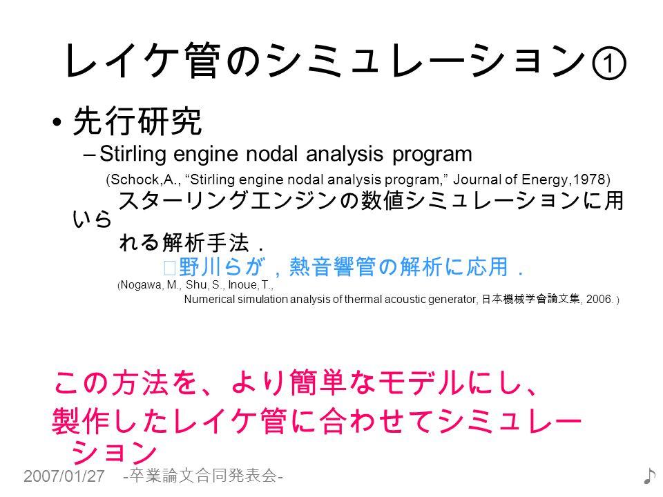 2007/01/27 - 卒業論文合同発表会 - ♪ レイケ管のシミュレーション① 先行研究 –Stirling engine nodal analysis program (Schock,A., Stirling engine nodal analysis program, Journal of Energy,1978) スターリングエンジンの数値シミュレーションに用 いら れる解析手法. ※野川らが,熱音響管の解析に応用. ( Nogawa, M., Shu, S., Inoue, T., Numerical simulation analysis of thermal acoustic generator, 日本機械学會論文集, 2006.