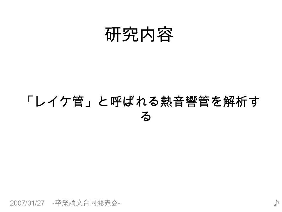2007/01/27 - 卒業論文合同発表会 - ♪ 研究内容 「レイケ管」と呼ばれる熱音響管を解析す る