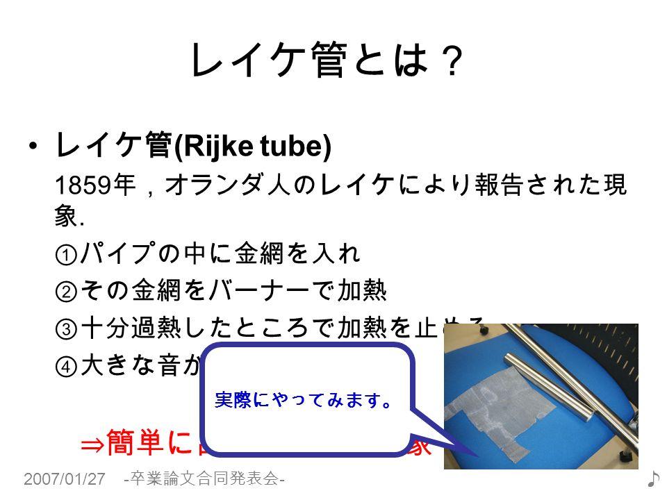 2007/01/27 - 卒業論文合同発表会 - ♪ レイケ管とは? レイケ管 (Rijke tube) 1859 年,オランダ人のレイケにより報告された現 象.