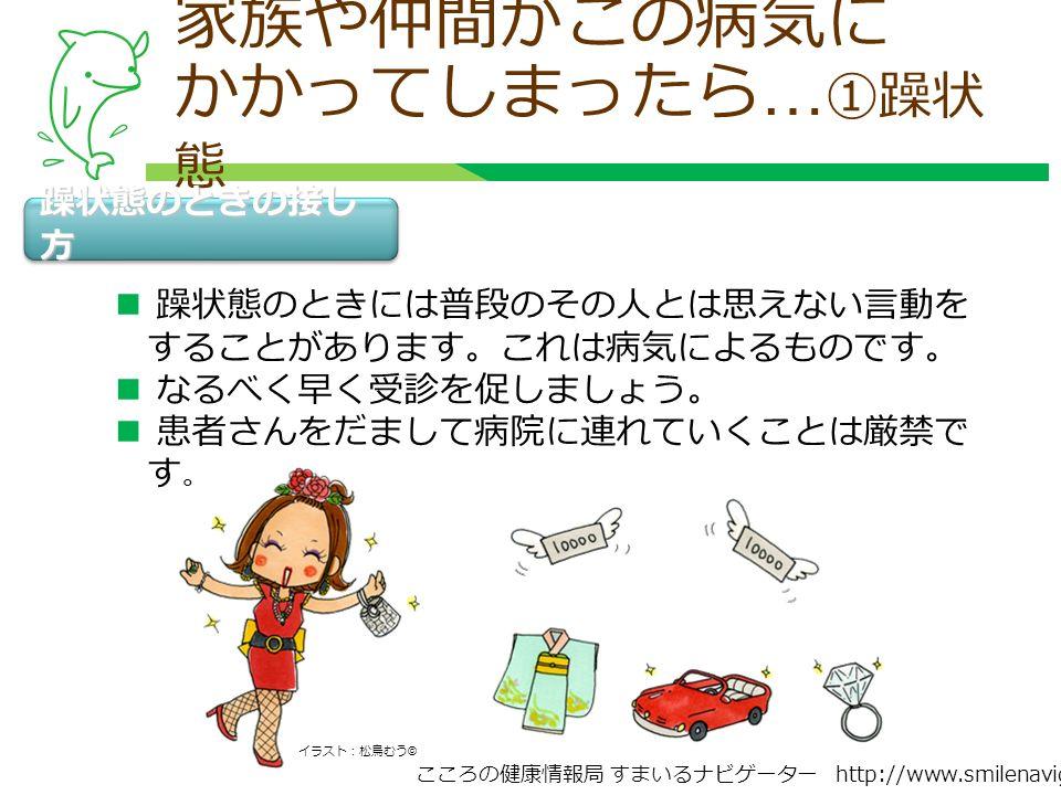 こころの健康情報局 すまいるナビゲーター http://www.smilenavigator.jp 家族や仲間がこの病気に かかってしまったら … ①躁状 態 躁状態のときの接し 方 躁状態のときには普段のその人とは思えない言動を することがあります。これは病気によるものです。 なるべく早く受診を促しましょう。 患者さんをだまして病院に連れていくことは厳禁で す 。 イラスト:松鳥むう ©