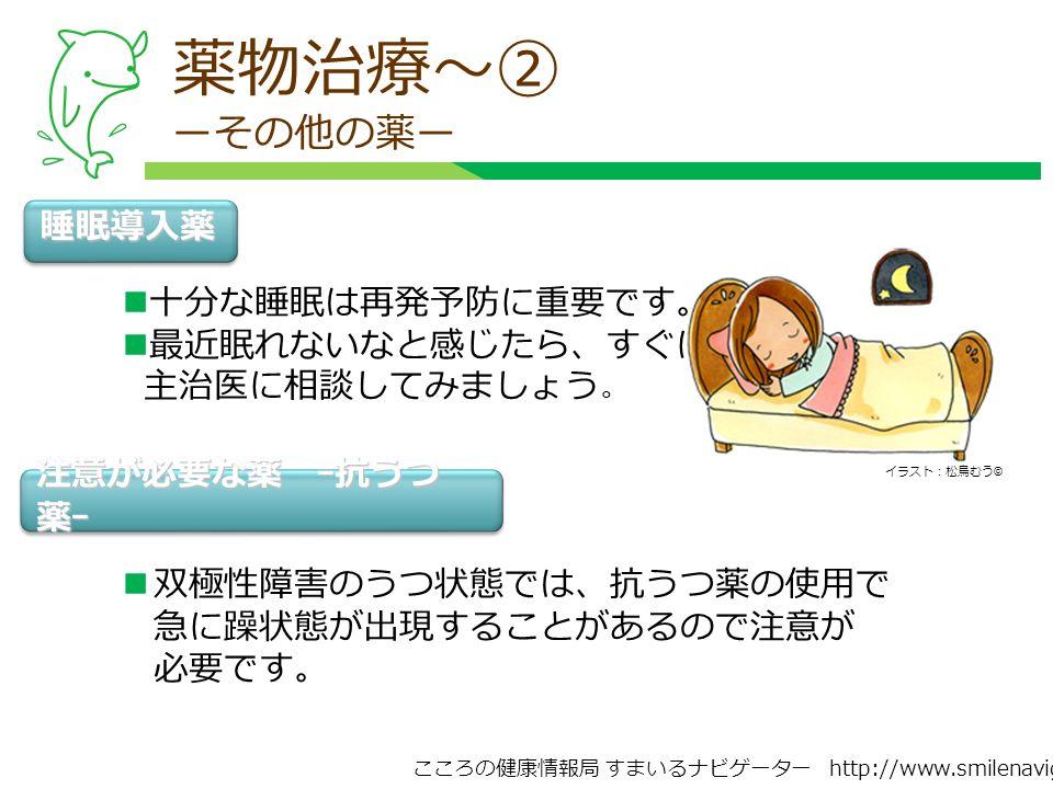 こころの健康情報局 すまいるナビゲーター http://www.smilenavigator.jp 薬物治療~② ーその他の薬ー 睡眠導入薬 十分な睡眠は再発予防に重要です。 最近眠れないなと感じたら、すぐに 主治医に相談してみましょう 。 注意が必要な薬 ー抗うつ 薬ー 双極性障害のうつ状態では、抗うつ薬の使用で 急に躁状態が出現することがあるので注意が 必要です。 イラスト:松鳥むう ©