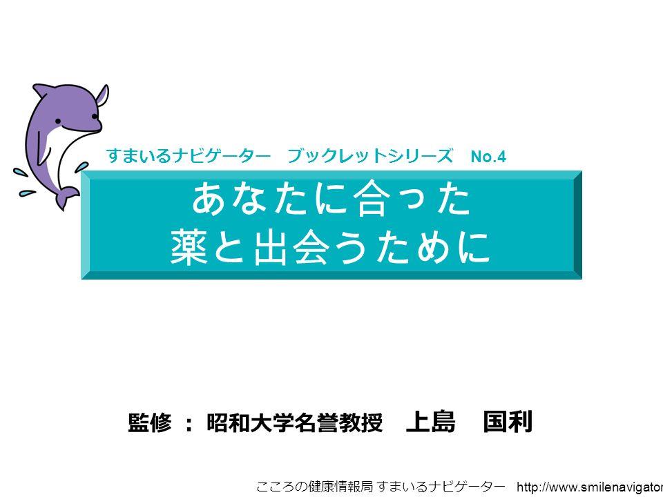あなたに合った 薬と出会うために すまいるナビゲーター ブックレットシリーズ No.4 監修 : 昭和大学名誉教授 上島 国利 こころの健康情報局 すまいるナビゲーター http://www.smilenavigator.jp