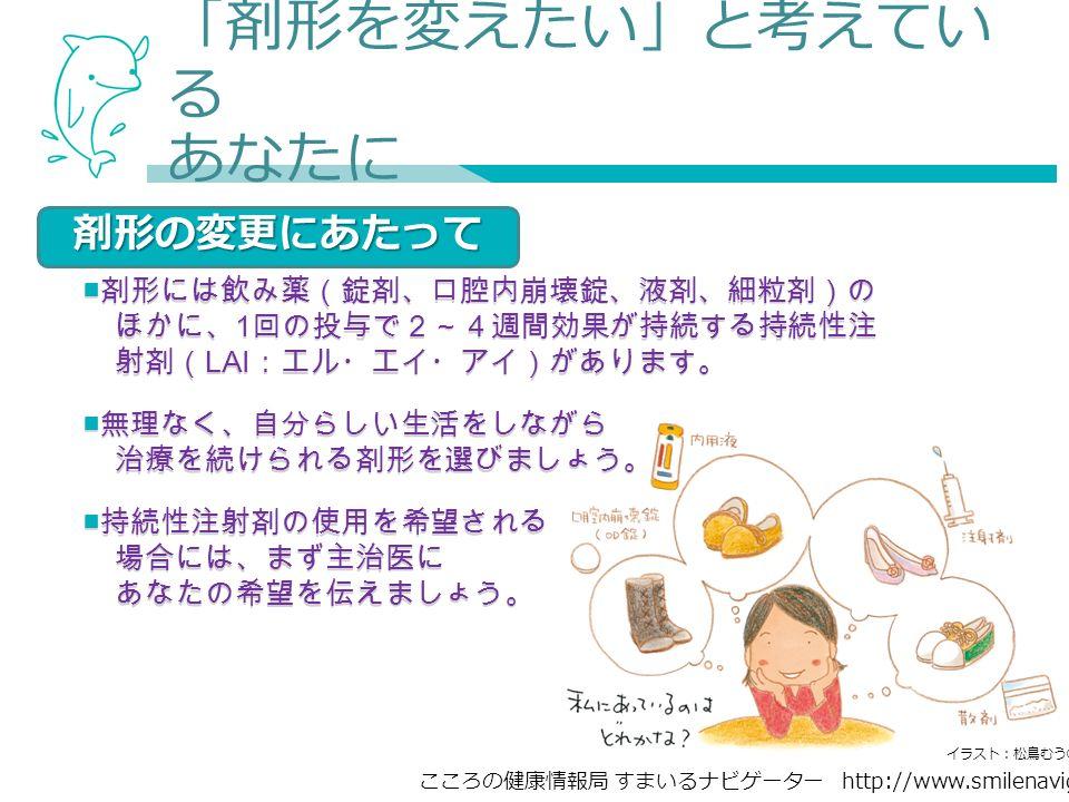 こころの健康情報局 すまいるナビゲーター http://www.smilenavigator.jp 「剤形を変えたい」と考えてい る あなたに ■ 剤形には飲み薬(錠剤、口腔内崩壊錠、液剤、細粒剤)の ほかに、 1 回の投与で2~4週間効果が持続する持続性注 射剤( LAI :エル・エイ・アイ)があります。 ■ 無理なく、自分らしい生活をしながら 治療を続けられる剤形を選びましょう。 ■ 持続性注射剤の使用を希望される 場合には、まず主治医に あなたの希望を伝えましょう。 ■ 剤形には飲み薬(錠剤、口腔内崩壊錠、液剤、細粒剤)の ほかに、 1 回の投与で2~4週間効果が持続する持続性注 射剤( LAI :エル・エイ・アイ)があります。 ■ 無理なく、自分らしい生活をしながら 治療を続けられる剤形を選びましょう。 ■ 持続性注射剤の使用を希望される 場合には、まず主治医に あなたの希望を伝えましょう。 剤形の変更にあたって イラスト:松鳥むう ©