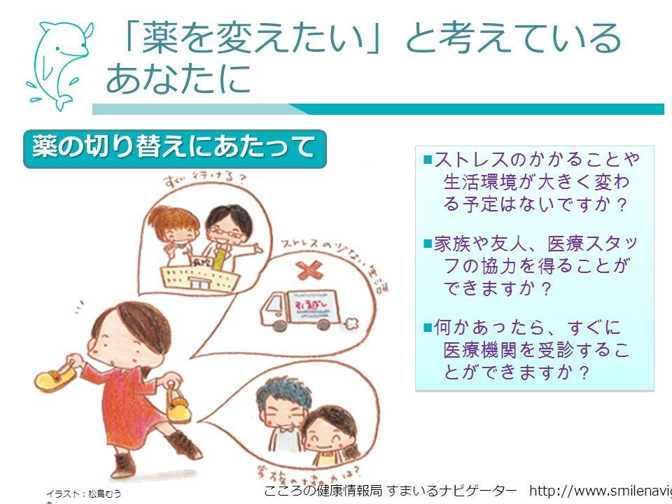 こころの健康情報局 すまいるナビゲーター http://www.smilenavigator.jp 「薬を変えたい」と考えている あなたに ■ ストレスのかかることや 生活環境が大きく変わ る予定はないですか? ■ 家族や友人、医療スタッ フの協力を得ることが できますか? ■ 何かあったら、すぐに 医療機関を受診するこ とができますか? ■ ストレスのかかることや 生活環境が大きく変わ る予定はないですか? ■ 家族や友人、医療スタッ フの協力を得ることが できますか? ■ 何かあったら、すぐに 医療機関を受診するこ とができますか? 薬の切り替えにあたって イラスト:松鳥むう ©