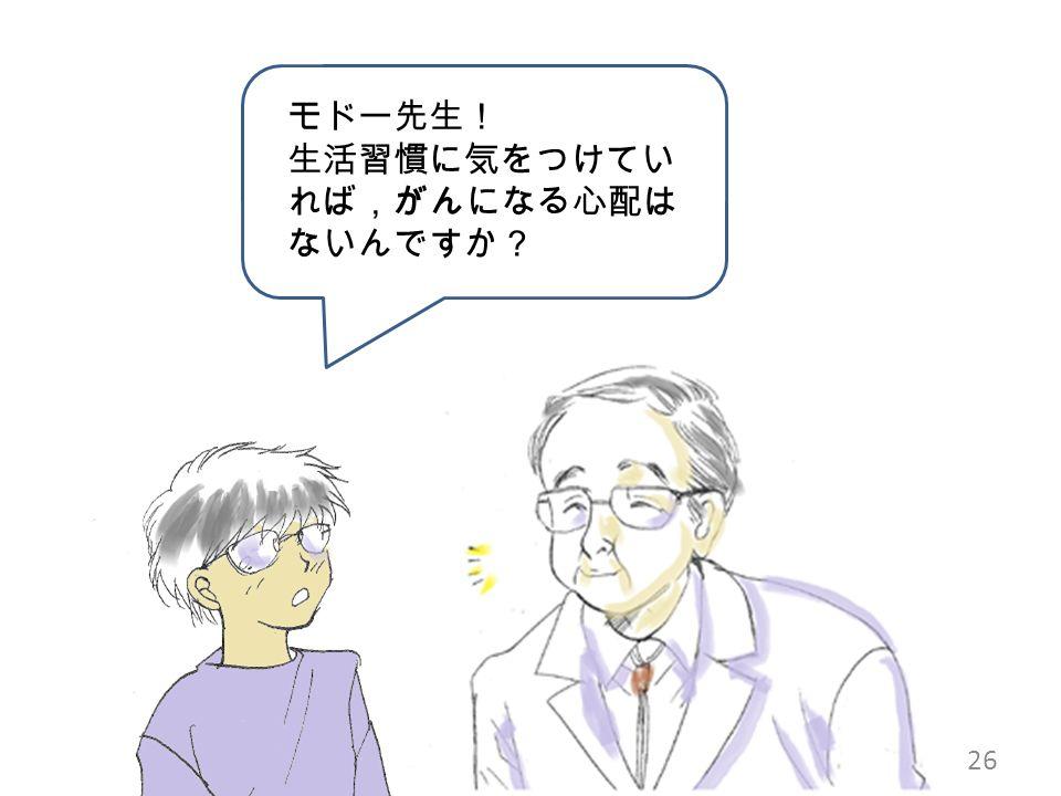 モドー先生! 生活習慣に気をつけてい れば,がんになる心配は ないんですか? 26