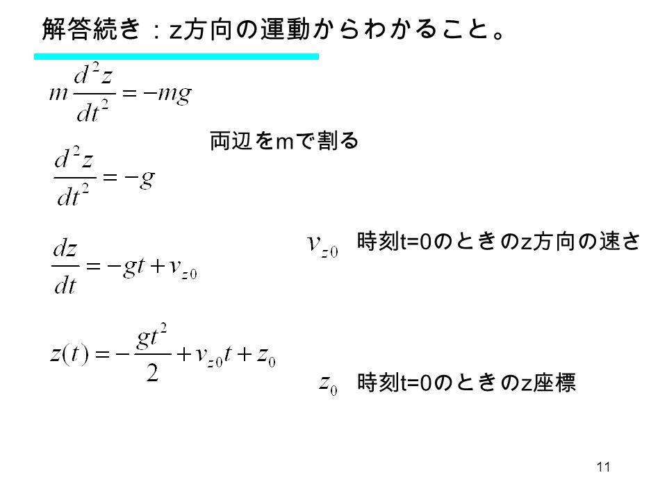 11 解答続き: z 方向の運動からわかること。 両辺を m で割る 時刻 t=0 のときの z 方向の速さ 時刻 t=0 のときの z 座標