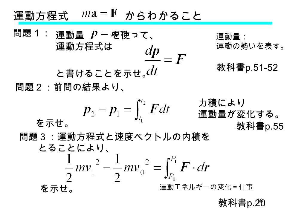 16 運動方程式 からわかること 運動量 を使って、 運動方程式は 力積により 運動量が変化する。 運動エネルギーの変化=仕事 運動量: 運動の勢いを表す。 問題1: と書けることを示せ。 問題2:前問の結果より、 を示せ。 問題3:運動方程式と速度ベクトルの内積を とることにより、 を示せ。 教科書 p.51-52 教科書 p.55 教科書 p.20