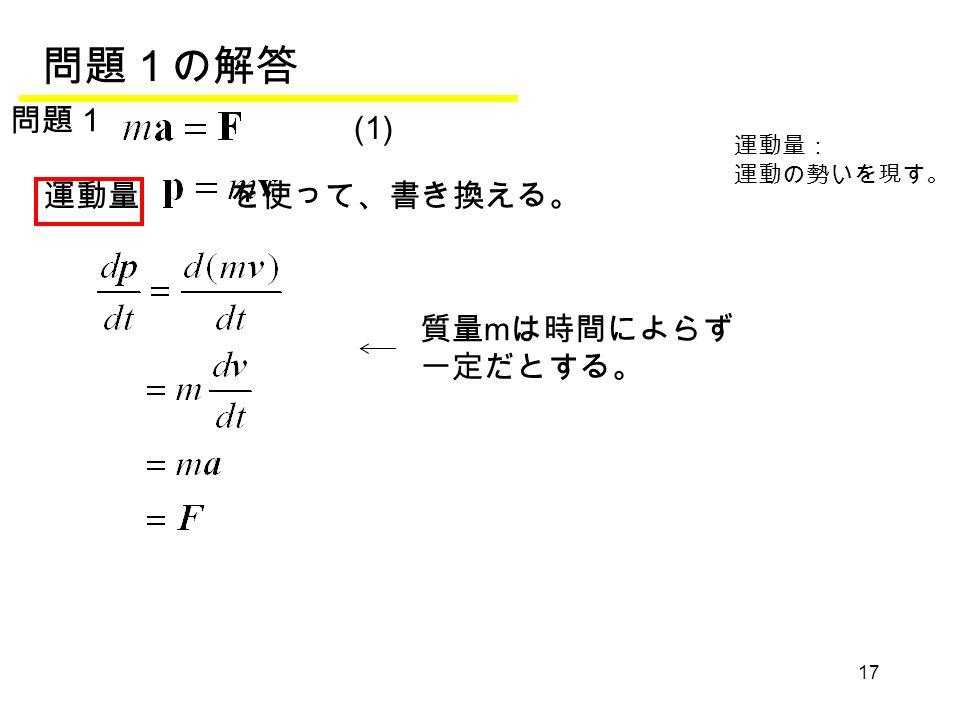 17 (1) 運動量 を使って、書き換える。 運動量: 運動の勢いを現す。 問題1の解答 問題1 質量 m は時間によらず 一定だとする。