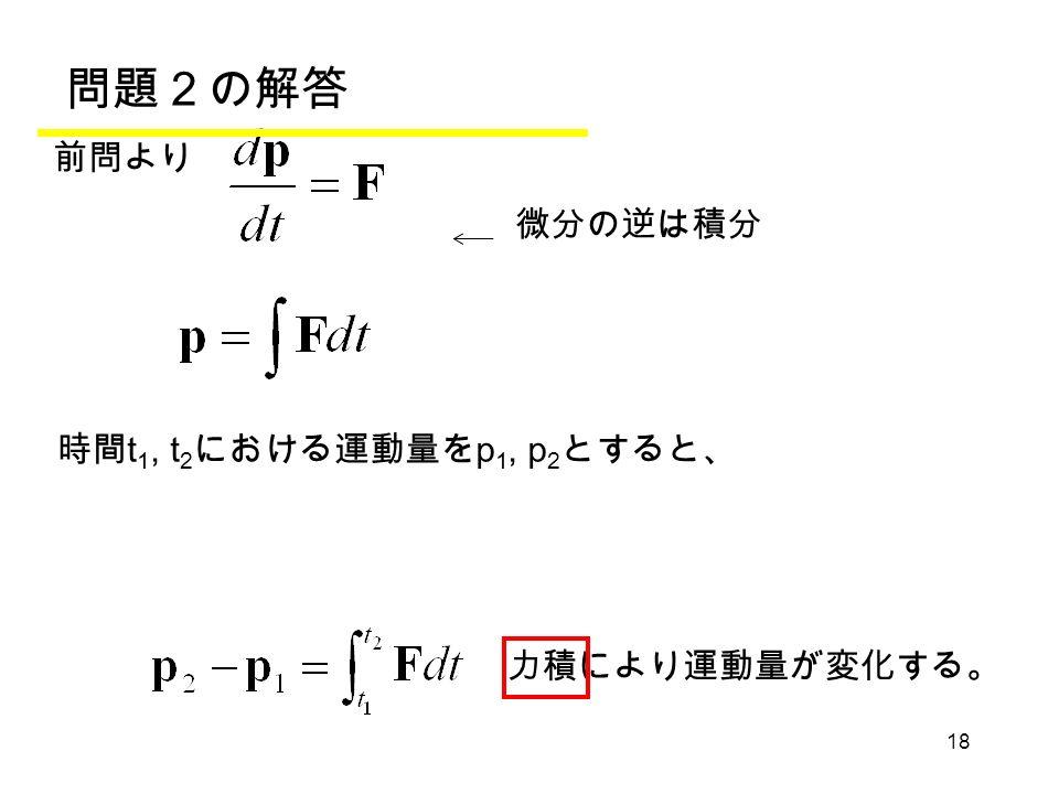 18 力積により運動量が変化する。 問題2の解答 前問より 時間 t 1, t 2 における運動量を p 1, p 2 とすると、 微分の逆は積分