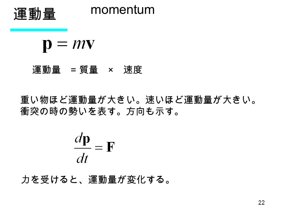 22 運動量 momentum 運動量 = 質量 × 速度 重い物ほど運動量が大きい。速いほど運動量が大きい。 衝突の時の勢いを表す。方向も示す。 力を受けると、運動量が変化する。