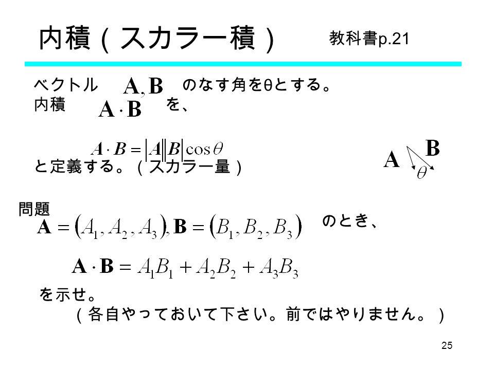 25 ベクトル のなす角を θ とする。 内積 を、 のとき、 を示せ。 (各自やっておいて下さい。前ではやりません。) と定義する。(スカラー量) 問題 教科書 p.21 内積(スカラー積)