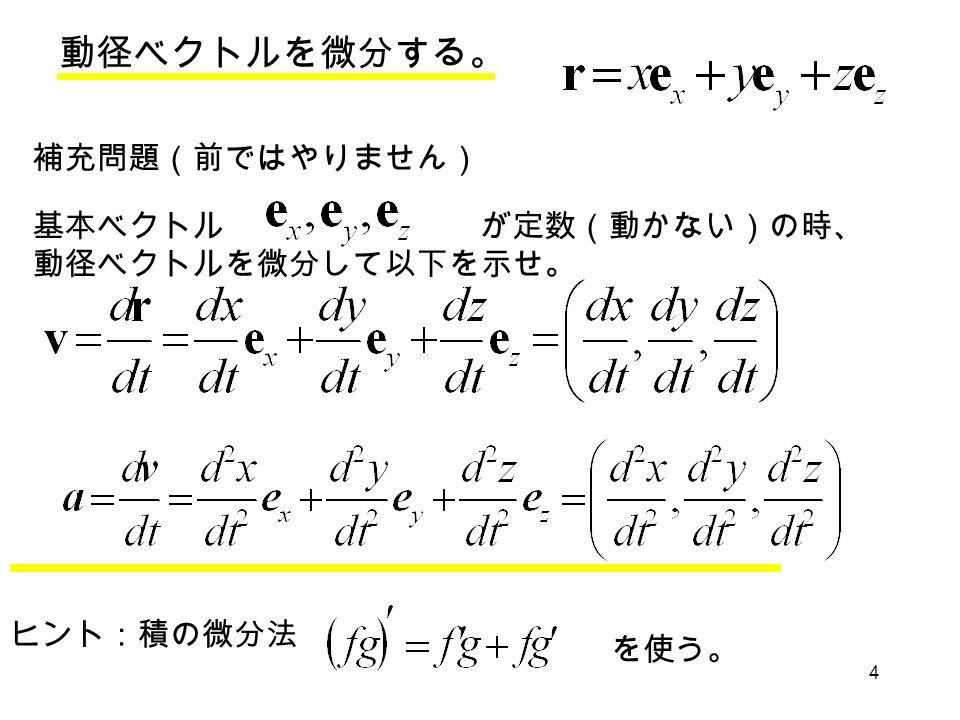4 動径ベクトルを微分する。 補充問題(前ではやりません) 基本ベクトル が定数(動かない)の時、 動径ベクトルを微分して以下を示せ。 ヒント:積の微分法 を使う。