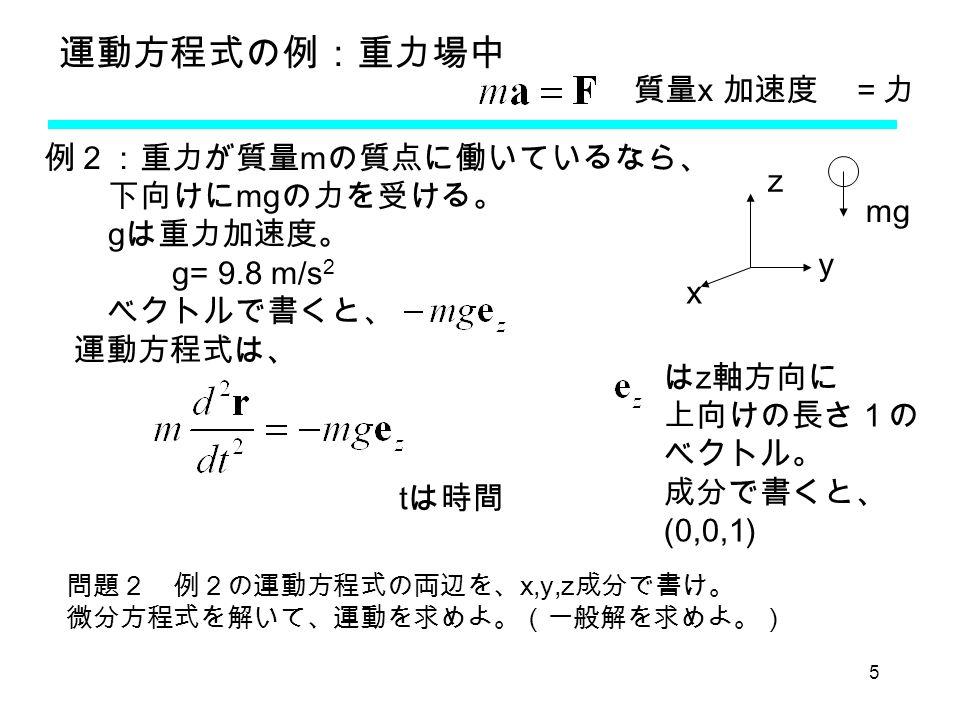 5 運動方程式の例:重力場中 質量 x 加速度 =力 例2:重力が質量 m の質点に働いているなら、 下向けに mg の力を受ける。 g は重力加速度。 g= 9.8 m/s 2 ベクトルで書くと、 運動方程式は、 問題2 例2の運動方程式の両辺を、 x,y,z 成分で書け。 微分方程式を解いて、運動を求めよ。(一般解を求めよ。) mg x y z は z 軸方向に 上向けの長さ1の ベクトル。 成分で書くと、 (0,0,1) t は時間