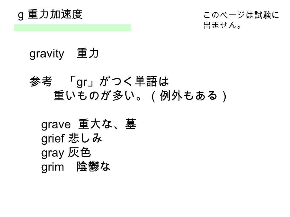 g 重力加速度 gravity 重力 参考 「 gr 」がつく単語は 重いものが多い。(例外もある) grave 重大な、墓 grief 悲しみ gray 灰色 grim 陰鬱な このページは試験に 出ません。