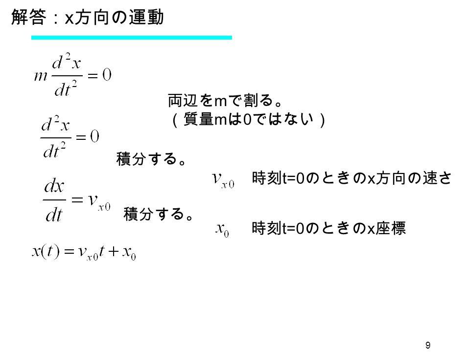 9 解答: x 方向の運動 両辺を m で割る。 (質量 m は 0 ではない) 時刻 t=0 のときの x 方向の速さ 時刻 t=0 のときの x 座標 積分する。