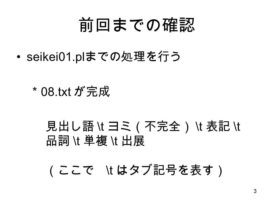 3 前回までの確認 seikei01.pl までの処理を行う * 08.txt が完成 見出し語 \t ヨミ(不完全) \t 表記 \t 品詞 \t 単複 \t 出展 (ここで \t はタブ記号を表す)