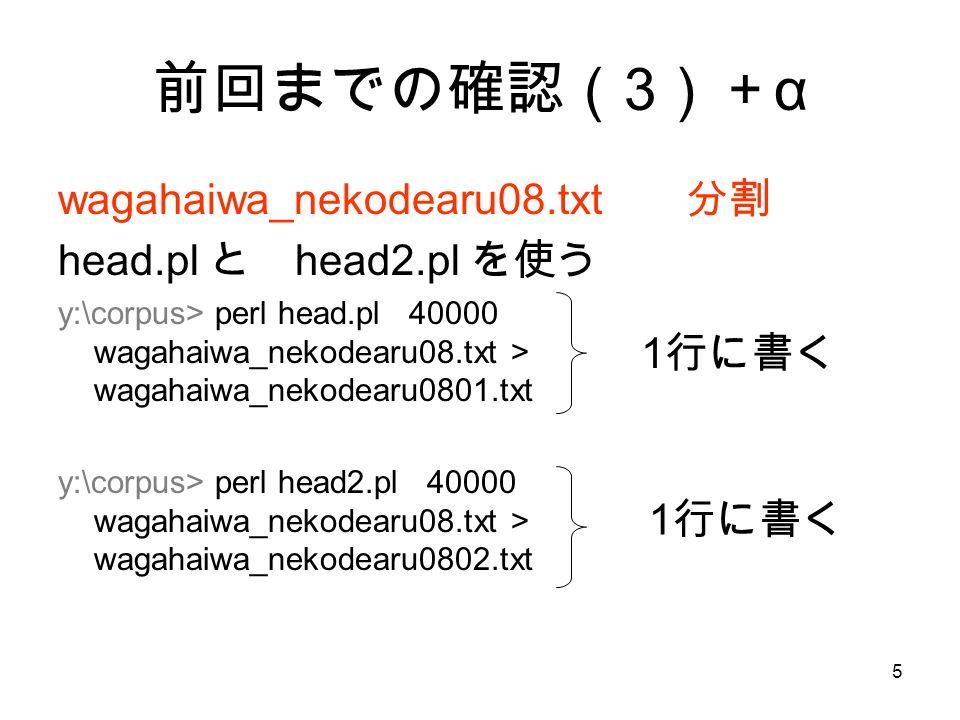 5 前回までの確認( 3 )+ α wagahaiwa_nekodearu08.txt 分割 head.pl と head2.pl を使う y:\corpus> perl head.pl 40000 wagahaiwa_nekodearu08.txt > wagahaiwa_nekodearu0801.txt y:\corpus> perl head2.pl 40000 wagahaiwa_nekodearu08.txt > wagahaiwa_nekodearu0802.txt 1 行に書く