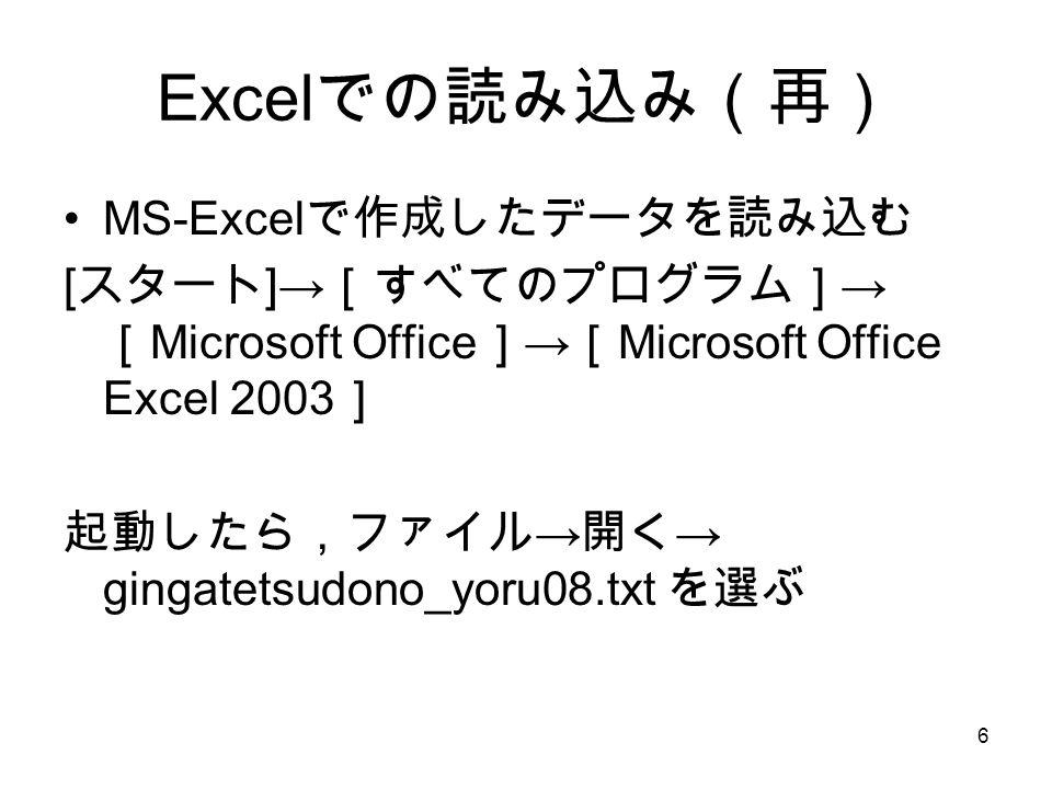 6 Excel での読み込み(再) MS-Excel で作成したデータを読み込む [ スタート ]→ [すべてのプログラム] → [ Microsoft Office ] → [ Microsoft Office Excel 2003 ] 起動したら,ファイル → 開く → gingatetsudono_yoru08.txt を選ぶ