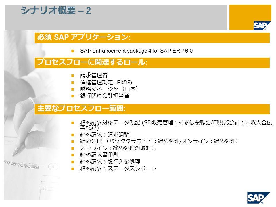 シナリオ概要 – 2 SAP enhancement package 4 for SAP ERP 6.0 請求管理者 債権管理勘定 - FI のみ 財務マネージャ (日本) 銀行関連会計担当者 締め請求対象データ転記 (SD 販売管理:請求伝票転記 /FI 財務会計:未収入金伝 票転記 ) 締め請求:請求調整 締め処理 (バックグラウンド:締め処理 / オンライン:締め処理) オンライン:締め処理の取消し 締め請求書印刷 締め請求:銀行入金処理 締め請求:ステータスレポート 必須 SAP アプリケーション : プロセスフローに関連するロール : 主要なプロセスフロー範囲 :