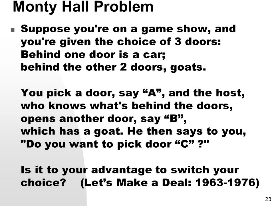 23 Monty Hall Problem Suppose you re on a game show, and you re given the choice of 3 doors: Behind one door is a car; behind the other 2 doors, goats.