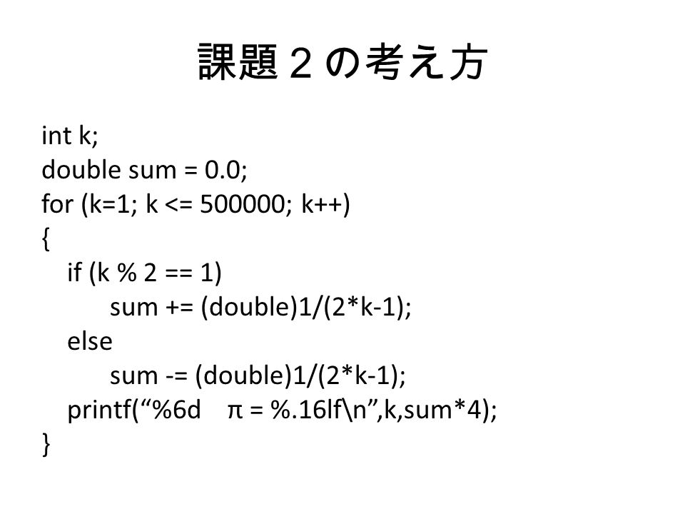課題2の考え方 int k; double sum = 0.0; for (k=1; k <= ; k++) { if (k % 2 == 1) sum += (double)1/(2*k-1); else sum -= (double)1/(2*k-1); printf( %6d π = %.16lf\n ,k,sum*4); }