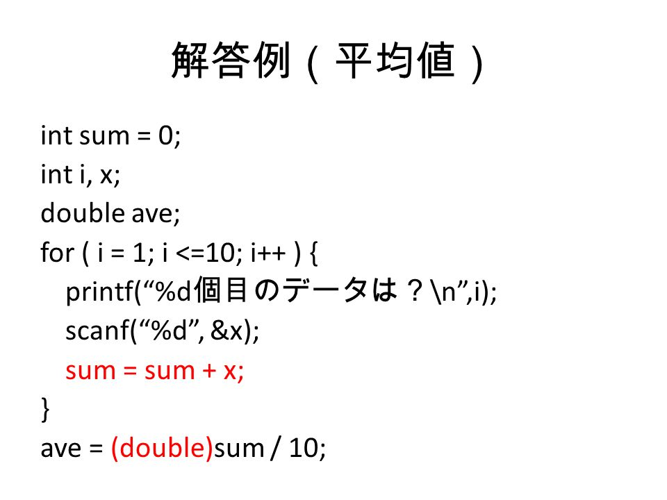解答例(平均値) int sum = 0; int i, x; double ave; for ( i = 1; i <=10; i++ ) { printf( %d 個目のデータは? \n ,i); scanf( %d , &x); sum = sum + x; } ave = (double)sum / 10;