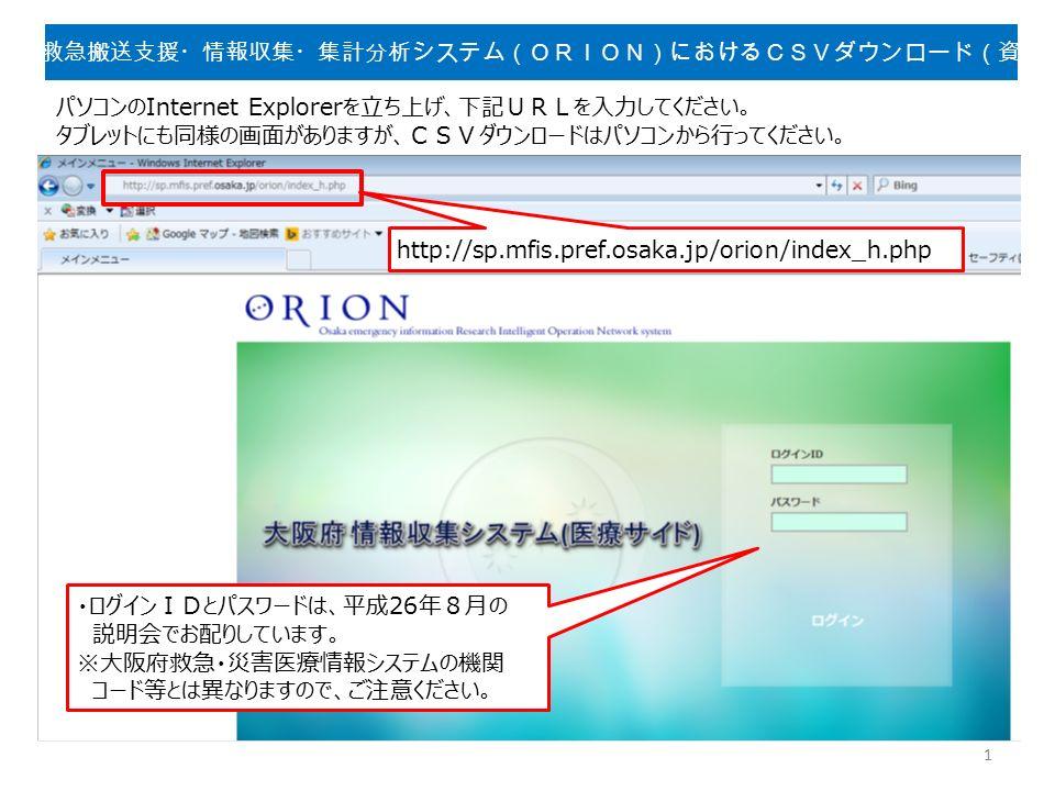 大阪府救急搬送支援・情報収集・集計分析システム(ORION)におけるCSVダウンロード(資料4) http://sp.mfis.pref.osaka.jp/orion/index_h.php ・ログインIDとパスワードは、平成26年8月の 説明会でお配りしています。 ※大阪府救急・災害医療情報システムの機関 コード等とは異なりますので、ご注意ください。 1 パソコンのInternet Explorerを立ち上げ、下記URLを入力してください。 タブレットにも同様の画面がありますが、CSVダウンロードはパソコンから行ってください。