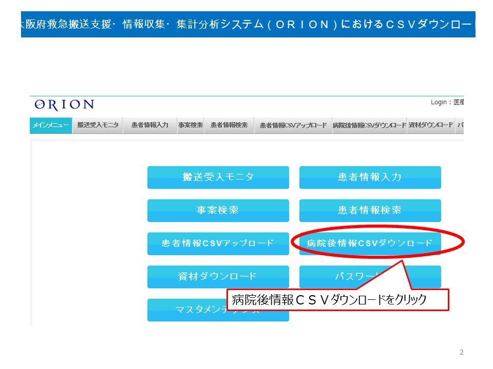 病院後情報CSVダウンロードをクリック 2 大阪府救急搬送支援・情報収集・集計分析システム(ORION)におけるCSVダウンロード