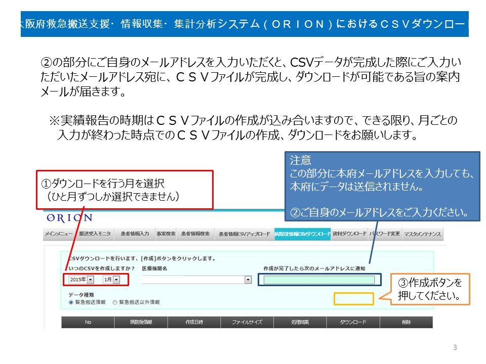 ①ダウンロードを行う月を選択 (ひと月ずつしか選択できません) 注意 この部分に本府メールアドレスを入力しても、 本府にデータは送信されません。 ②ご自身のメールアドレスをご入力ください。 ②の部分にご自身のメールアドレスを入力いただくと、CSVデータが完成した際にご入力い ただいたメールアドレス宛に、CSVファイルが完成し、ダウンロードが可能である旨の案内 メールが届きます。 ※実績報告の時期はCSVファイルの作成が込み合いますので、できる限り、月ごとの 入力が終わった時点でのCSVファイルの作成、ダウンロードをお願いします。 ③作成ボタンを 押してください。 3 大阪府救急搬送支援・情報収集・集計分析システム(ORION)におけるCSVダウンロード