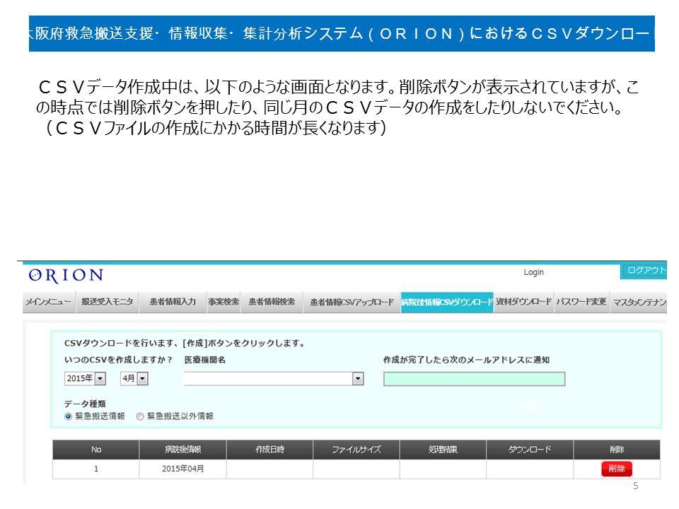 CSVデータ作成中は、以下のような画面となります。削除ボタンが表示されていますが、こ の時点では削除ボタンを押したり、同じ月のCSVデータの作成をしたりしないでください。 (CSVファイルの作成にかかる時間が長くなります) 5 大阪府救急搬送支援・情報収集・集計分析システム(ORION)におけるCSVダウンロード