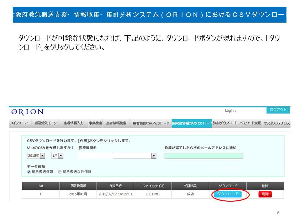 ダウンロードが可能な状態になれば、下記のように、ダウンロードボタンが現れますので、「ダウ ンロード」をクリックしてください。 6 大阪府救急搬送支援・情報収集・集計分析システム(ORION)におけるCSVダウンロード