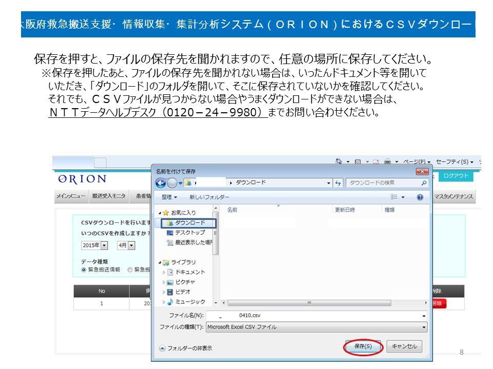 保存を押すと、ファイルの保存先を聞かれますので、任意の場所に保存してください。 ※保存を押したあと、ファイルの保存先を聞かれない場合は、いったんドキュメント等を開いて いただき、「ダウンロード」のフォルダを開いて、そこに保存されていないかを確認してください。 それでも、CSVファイルが見つからない場合やうまくダウンロードができない場合は、 NTTデータヘルプデスク(0120-24-9980)までお問い合わせください。 8 大阪府救急搬送支援・情報収集・集計分析システム(ORION)におけるCSVダウンロード