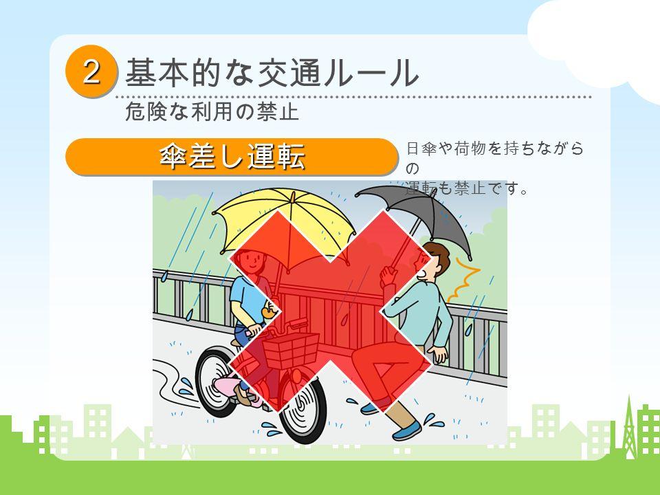 基本的な交通ルール 22 危険な利用の禁止 傘差し運転傘差し運転 日傘や荷物を持ちながら の 運転も禁止です。