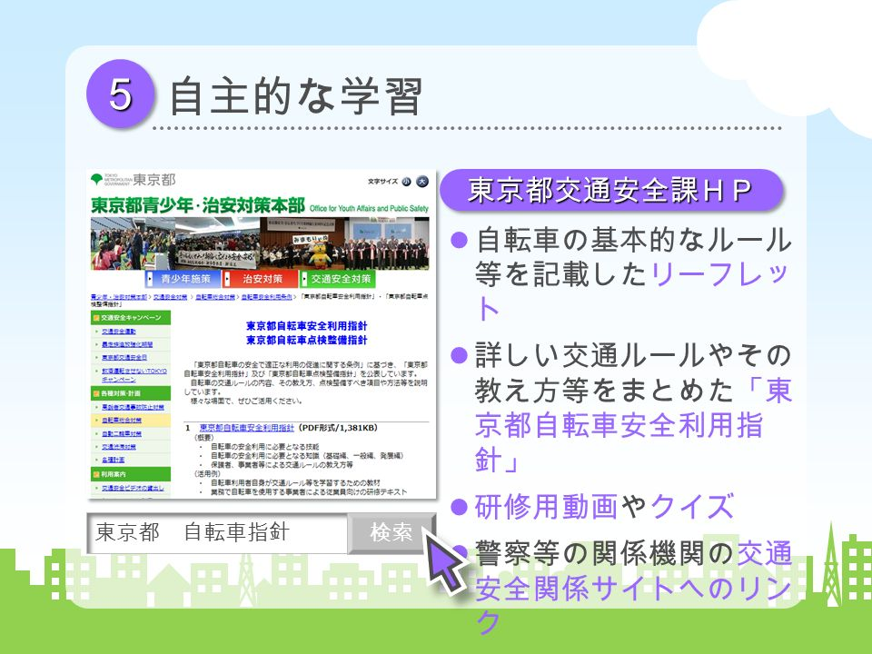 55 自主的な学習 自転車の基本的なルール 等を記載したリーフレッ ト 詳しい交通ルールやその 教え方等をまとめた「東 京都自転車安全利用指 針」 研修用動画やクイズ 警察等の関係機関の交通 安全関係サイトへのリン ク 東京都 自転車指針 検索 東京都交通安全課HP東京都交通安全課HP