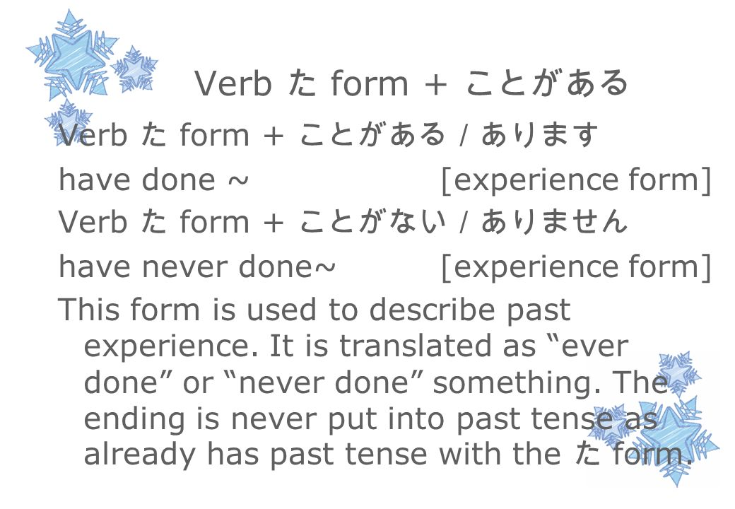 Verb た form + ことがある Verb た form + ことがある/あります have done ~ [experience form] Verb た form + ことがない/ありません have never done~ [experience form] This form is used to describe past experience.