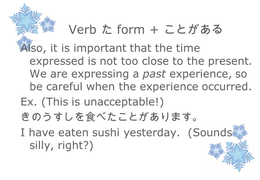 Verb た form + ことがある Also, it is important that the time expressed is not too close to the present.