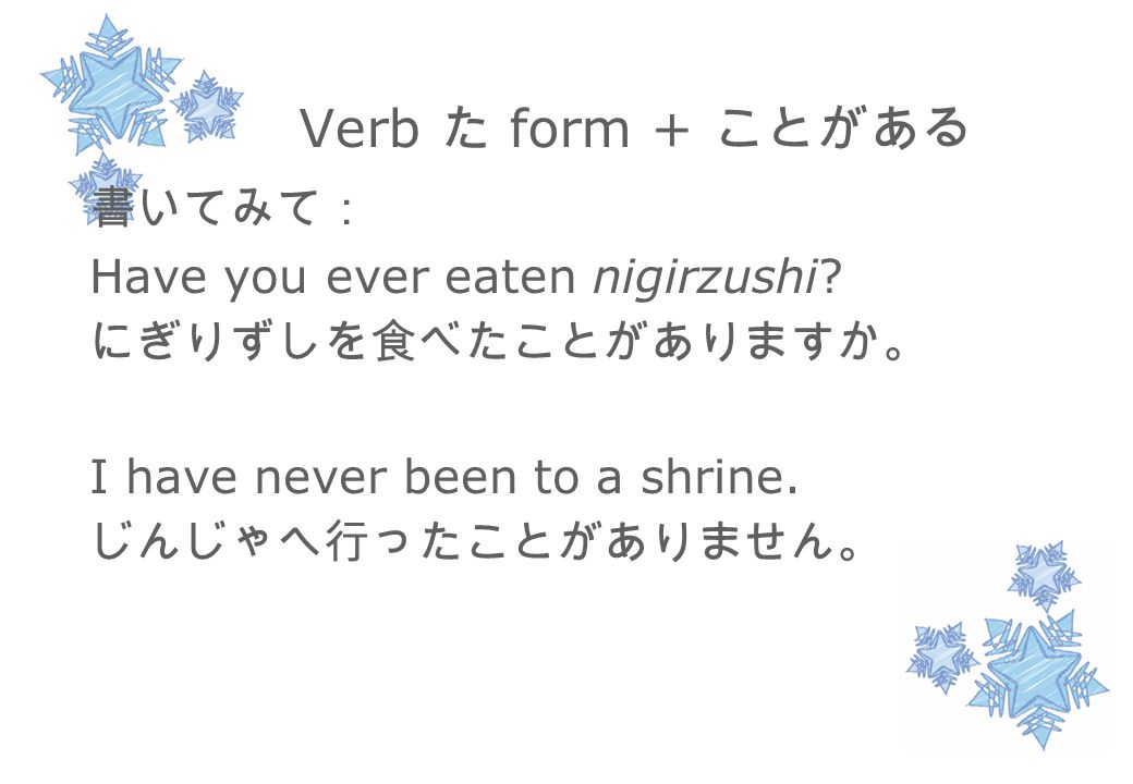 Verb た form + ことがある 書いてみて: Have you ever eaten nigirzushi.